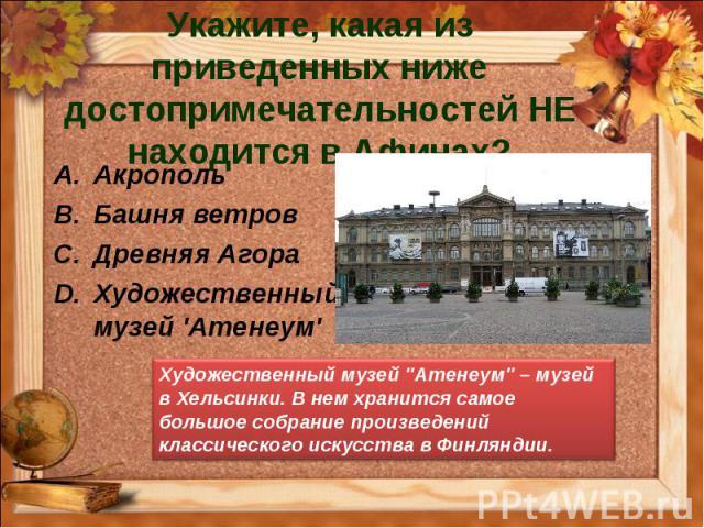 Укажите, какая из приведенных ниже достопримечательностей НЕ находится в Афинах? Акрополь Башня ветров Древняя Агора Художественный музей 'Атенеум' Художественный музей