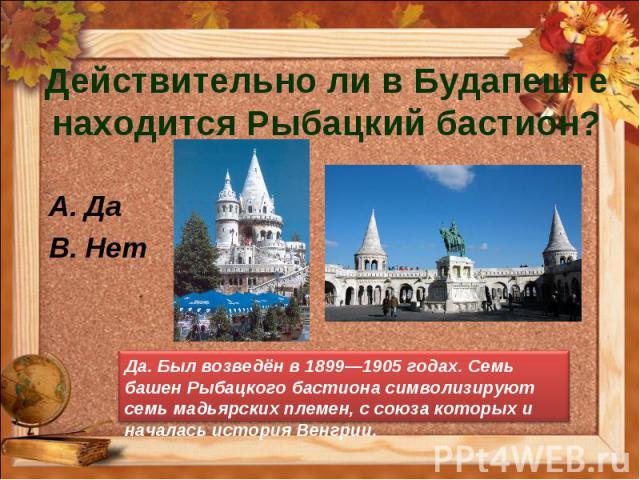 Действительно ли в Будапеште находится Рыбацкий бастион? Да Нет Да. Был возведён в 1899—1905 годах. Семь башен Рыбацкого бастиона символизируют семь мадьярских племен, с союза которых и началась история Венгрии.