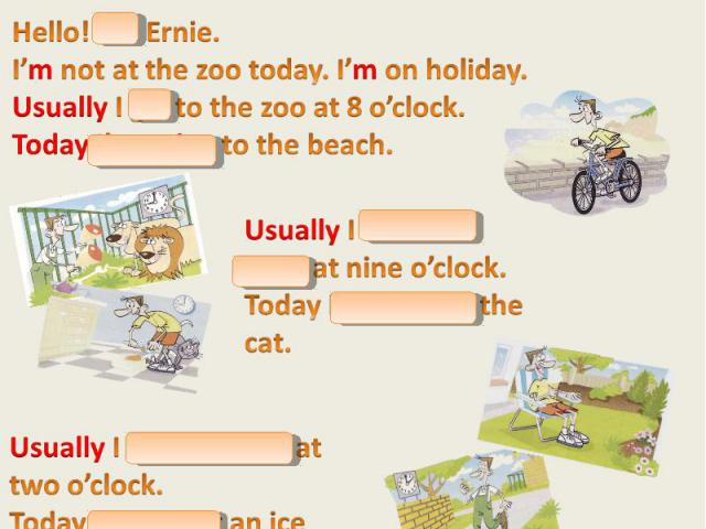 Now pretend you are Ernie! Say what you usually do and what you are doing today. Расскажи эту историю от имени Эрни! Hello! I'm Ernie. I'm not at the zoo today. I'm on holiday. Usually I go to the zoo at 8 o'clock. Today I'm going to the beach. Usua…