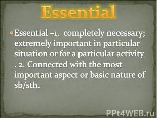 Essential Essential –1. completely necessary; extremely important in particular