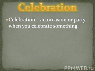 Celebration Celebration – an occasion or party when you celebrate something