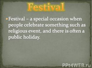 Festival Festival – a special occasion when people celebrate something such as r