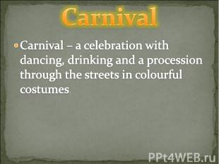 Carnival Carnival – a celebration with dancing, drinking and a procession throug