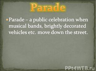 Parade Parade – a public celebration when musical bands, brightly decorated vehi