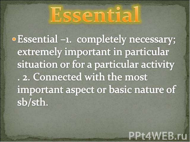 Essential Essential –1. completely necessary; extremely important in particular situation or for a particular activity . 2. Connected with the most important aspect or basic nature of sb/sth.