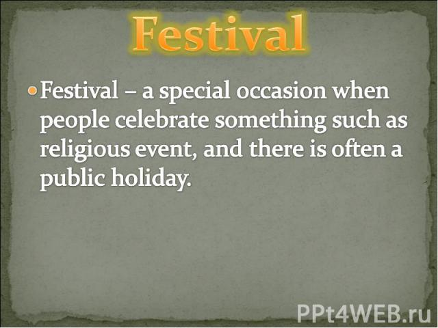 Festival Festival – a special occasion when people celebrate something such as religious event, and there is often a public holiday.