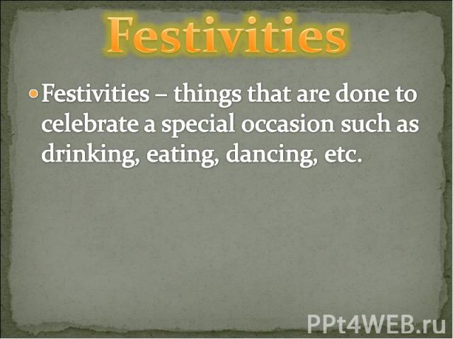 Festivities Festivities – things that are done to celebrate a special occasion such as drinking, eating, dancing, etc.