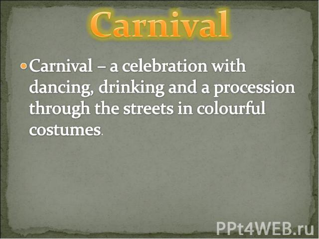 Carnival Carnival – a celebration with dancing, drinking and a procession through the streets in colourful costumes.