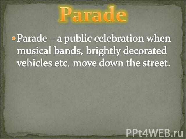 Parade Parade – a public celebration when musical bands, brightly decorated vehicles etc. move down the street.