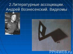 2.Литературные ассоциации. Андрей Вознесенский. Видеомы