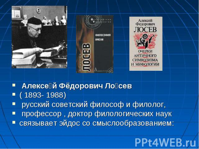 Алексе й Фёдорович Ло сев (1893- 1988) русский советский философ и филолог, профессор , доктор филологических наук связывает эйдос со смыслообразованием:
