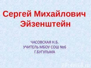 Сергей Михайлович Эйзенштейн Часовская Н.Б. Учитель МБОУ СОШ №6 Г.Бугульма