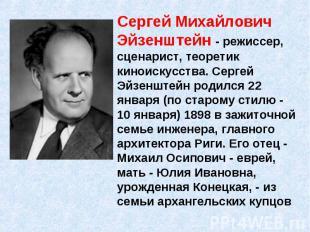 Сергей Михайлович Эйзенштейн - режиссер, сценарист, теоретик киноискусства. Серг
