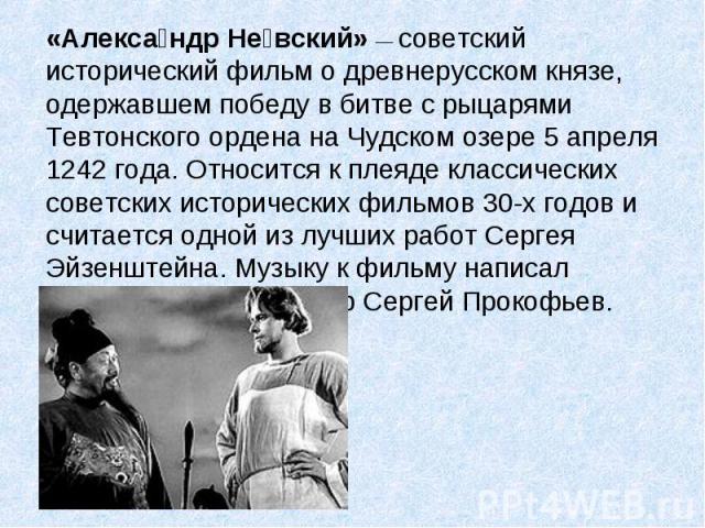 «Алекса ндр Не вский» — советский исторический фильм о древнерусском князе, одержавшем победу в битве с рыцарями Тевтонского ордена на Чудском озере 5 апреля 1242 года. Относится к плеяде классических советских исторических фильмов 30-х годов и счит…