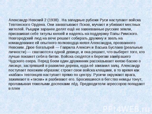 Александр Невский 2 (1938) . На западные рубежи Руси наступают войска Тевтонского Ордена. Они захватывают Псков, мучают и убивают местных жителей. Рыцари заранее делят ещё не завоеванные русские земли, присваивая себе титулы князей и надеясь на подд…