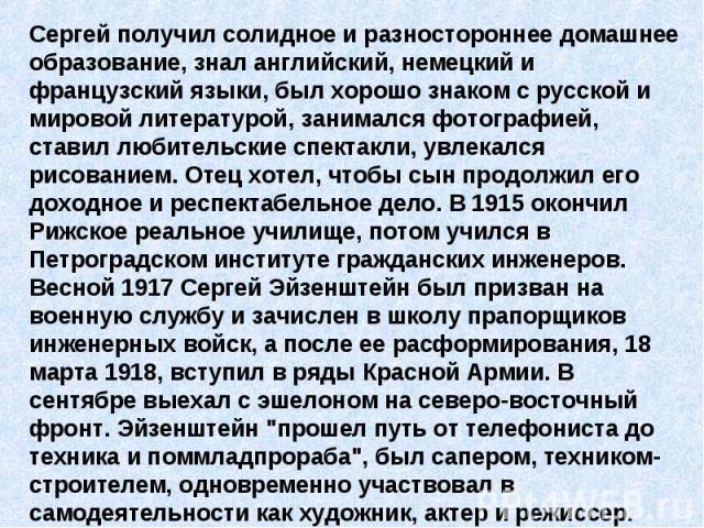Сергей получил солидное и разностороннее домашнее образование, знал английский, немецкий и французский языки, был хорошо знаком с русской и мировой литературой, занимался фотографией, ставил любительские спектакли, увлекался рисованием. Отец хотел, …