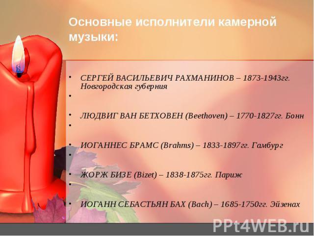 Основные исполнители камерной музыки: СЕРГЕЙ ВАСИЛЬЕВИЧ РАХМАНИНОВ – 1873-1943гг. Новгородская губерния ЛЮДВИГ ВАН БЕТХОВЕН (Beethoven) – 1770-1827гг. Бонн ИОГАННЕС БРАМС (Brahms) – 1833-1897гг. Гамбург ЖОРЖ БИЗЕ (Bizet) – 1838-1875гг. Париж ИОГАНН …