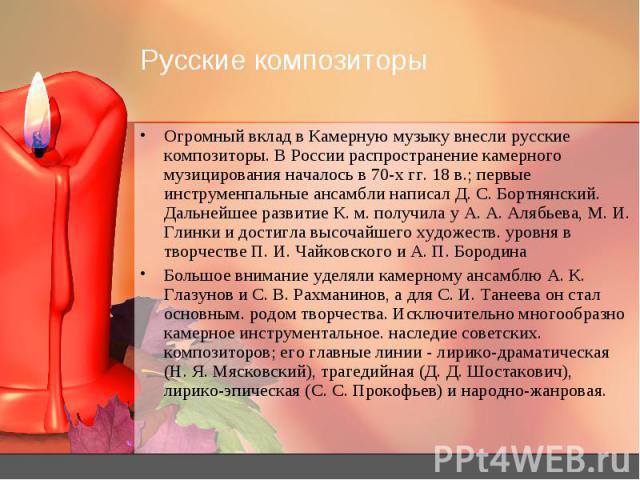Русские композиторы Огромный вклад в Камерную музыку внесли русские композиторы. В России распространение камерного музицирования началось в 70-х гг. 18 в.; первые инструменпальные ансамбли написал Д. С. Бортнянский. Дальнейшее развитие К. м. получи…