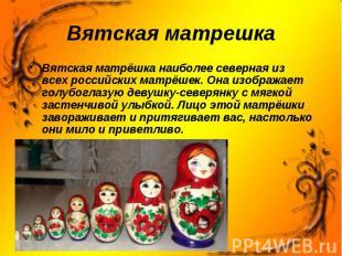 Вятская матрешка Вятская матрёшка наиболее северная из всех российских матрёшек.