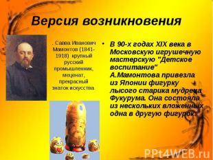 Версия возникновения . Савва Иванович Мамонтов (1841-1918) крупный русский промы