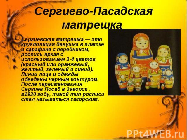 Сергиево-Пасадская матрешка Сергиевская матрешка— это круглолицая девушка в платке и сарафане с передником, роспись яркая с использованием3-4цветов (красный или оранжевый, желтый, зеленый и синий). Линии лица и одежды обведены черным контуром. По…