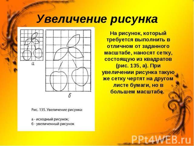 Увеличение рисунка На рисунок, который требуется выполнить в отличном от заданного масштабе, наносят сетку, состоящую из квадратов (рис. 135, а). При увеличении рисунка такую же сетку чертят на другом листе бумаги, но в большем масштабе.