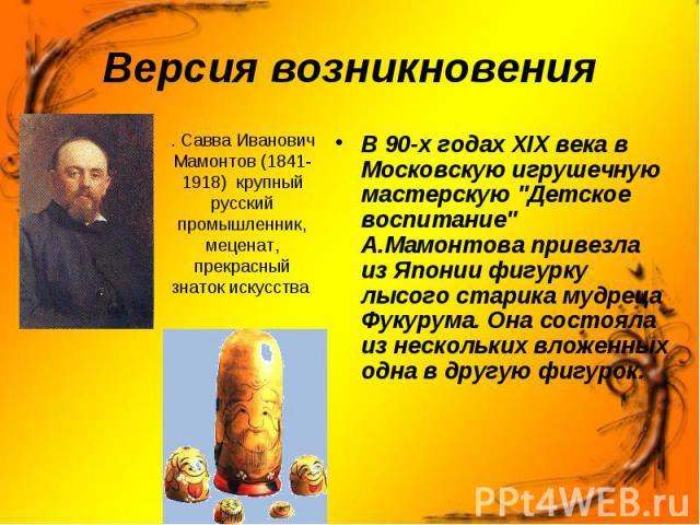 Версия возникновения . Савва Иванович Мамонтов (1841-1918) крупный русский промышленник, меценат, прекрасный знаток искусства В 90-х годах XIX века в Московскую игрушечную мастерскую