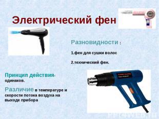 Электрический фен Разновидности : 1.фен для сушки волос 2.технический фен. Принц