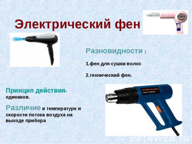 Электрический фен Разновидности : 1.фен для сушки волос 2.технический фен. Принцип действия- одинаков. Различие в температуре и скорости потока воздуха на выходе прибора