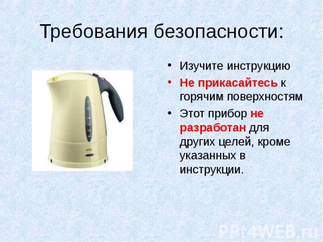 Требования безопасности: Изучите инструкцию Не прикасайтесь к горячим поверхностям Этот прибор не разработан для других целей, кроме указанных в инструкции.