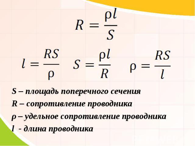 S – площадь поперечного сечения R – сопротивление проводника ρ – удельное сопротивление проводника l - длина проводника
