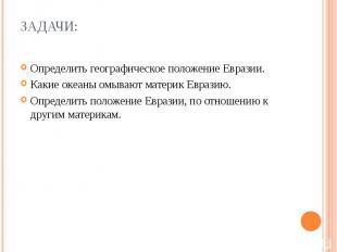 Задачи: Определить географическое положение Евразии. Какие океаны омывают матери