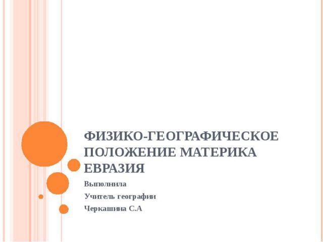 Физико-географическое положение материка Евразия Выполнила Учитель географии Черкашина С.А