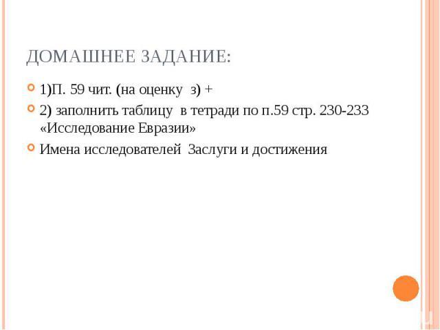 Домашнее Задание: 1)П. 59 чит. (на оценку з) + 2) заполнить таблицу в тетради по п.59 стр. 230-233 «Исследование Евразии» Имена исследователей Заслуги и достижения