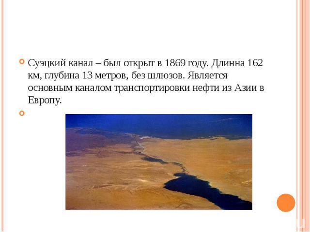 Суэцкий канал – был открыт в 1869 году. Длинна 162 км, глубина 13 метров, без шлюзов. Является основным каналом транспортировки нефти из Азии в Европу.