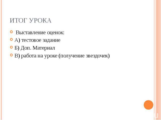 Итог урока Выставление оценок: А) тестовое задание Б) Доп. Материал В) работа на уроке (получение звездочек)