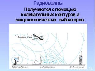 Радиоволны Получаются с помощью колебательных контуров и макроскопических вибрат