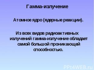 Гамма-излучение Атомное ядро (ядерные реакции). Из всех видов радиоактивных излу
