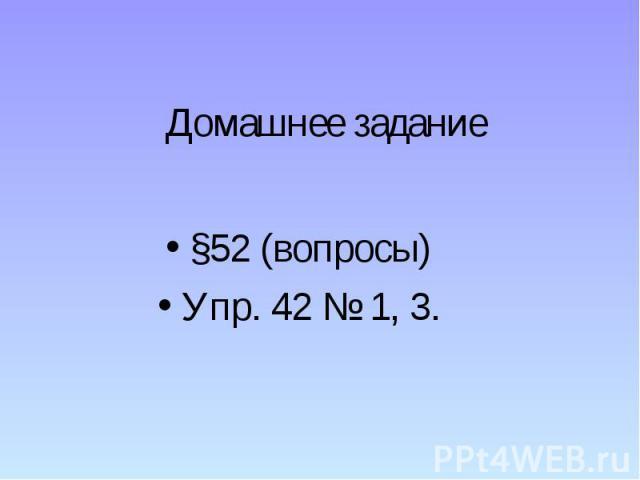 Домашнее задание §52 (вопросы) Упр. 42 № 1, 3.