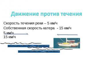 Движение против течения Скорость течения реки – 5 км/ч Собственная скорость кате