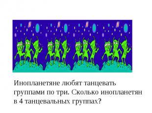 Инопланетяне любят танцевать группами по три. Сколько инопланетян в 4 танцевальн