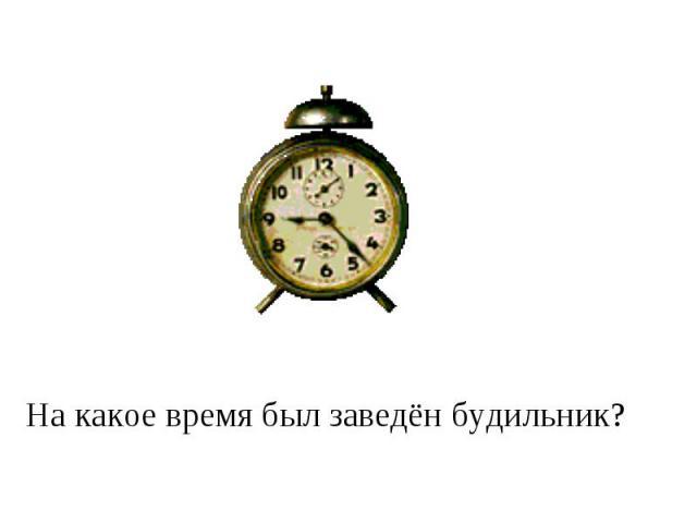 На какое время был заведён будильник?
