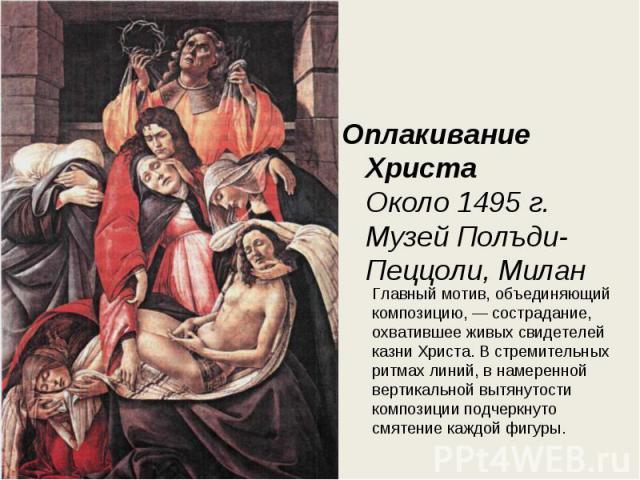 Оплакивание Христа Около 1495 г. Музей Полъди- Пеццоли, Милан Главный мотив, объединяющий композицию, — сострадание, охватившее живых свидетелей казни Христа. В стремительных ритмах линий, в намеренной вертикальной вытянутости композиции подчеркнуто…