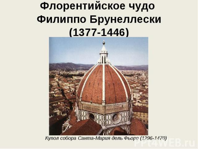 Флорентийское чудо Филиппо Брунеллески (1377-1446) Купол собора Санта-Мария дель Фьоре (1296-1470)
