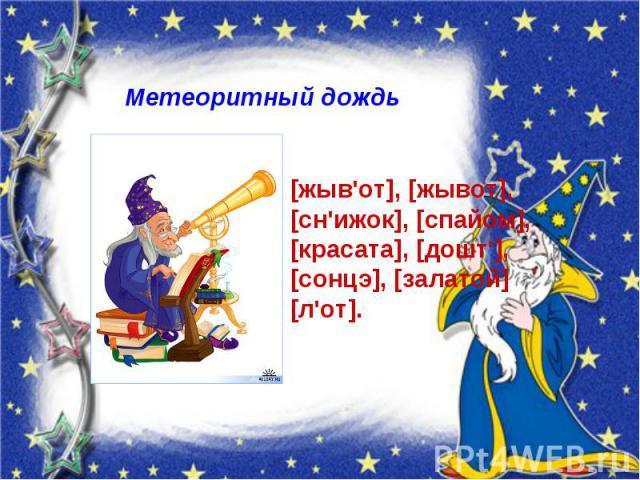 Метеоритный дождь [жыв'от], [жывот], [сн'ижок], [спайом], [красата], [дошт'], [сонцэ], [залатой] [л'от].