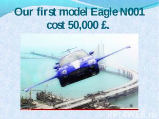 Our first model Eagle N001 cost 50,000 £.