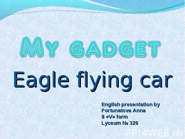 My gadget Eagle flying car English presentation by Fortunatova Anna 8 «V» form Lyceum № 329