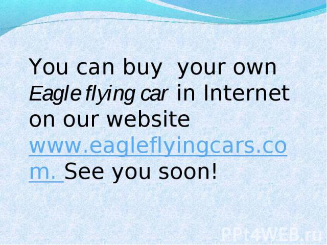 You can buy your own Eagle flying car in Internet on our website www.eagleflyingcars.com. See you soon!