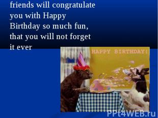 friends will congratulate you with Happy Birthday so much fun, that you will not