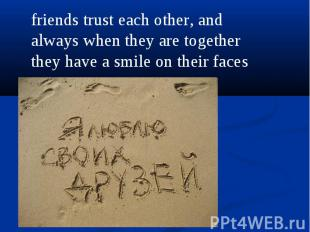 friends trust each other, and always when they are together they have a smile on